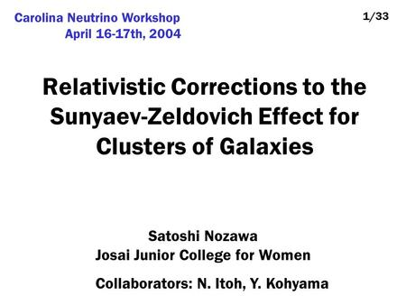 Relativistic Corrections to the Sunyaev-Zeldovich Effect for Clusters of Galaxies Satoshi Nozawa Josai Junior College for Women 1/33 Collaborators: N.
