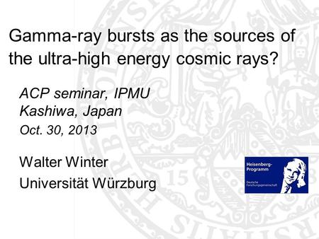 Gamma-ray bursts as the sources of the ultra-high energy cosmic rays? ACP seminar, IPMU Kashiwa, Japan Oct. 30, 2013 Walter Winter Universität Würzburg.