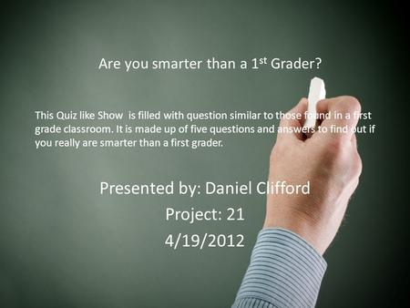 This Quiz like Show is filled with question similar to those found in a first grade classroom. It is made up of five questions and answers to find out.