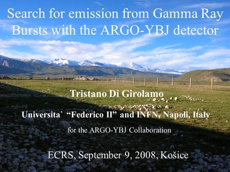 "Search for emission from Gamma Ray Bursts with the ARGO-YBJ detector Tristano Di Girolamo Universita` ""Federico II"" and INFN, Napoli, Italy ECRS, September."