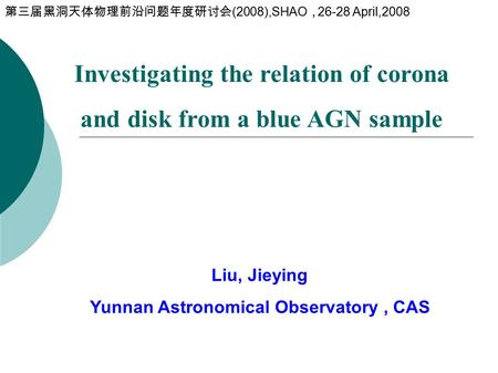 Investigating the relation of corona and disk from a blue AGN sample Liu, Jieying Yunnan Astronomical Observatory, CAS 第三届黑洞天体物理前沿问题年度研讨会 (2008),SHAO ,