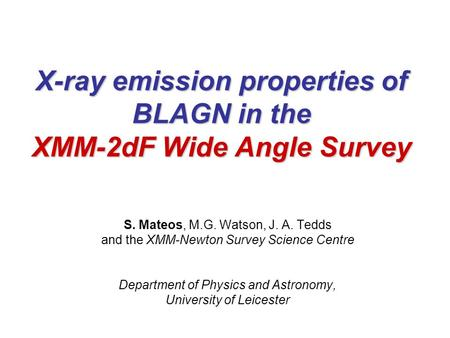 X-ray emission properties of BLAGN in the XMM-2dF Wide Angle Survey S. Mateos, M.G. Watson, J. A. Tedds and the XMM-Newton Survey Science Centre Department.