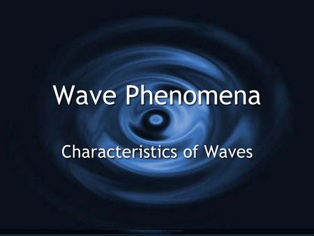 Wave Phenomena Characteristics of Waves What is a wave? G A wave is a vibratory disturbance through a material (medium) or space G Waves transfer ENERGY.