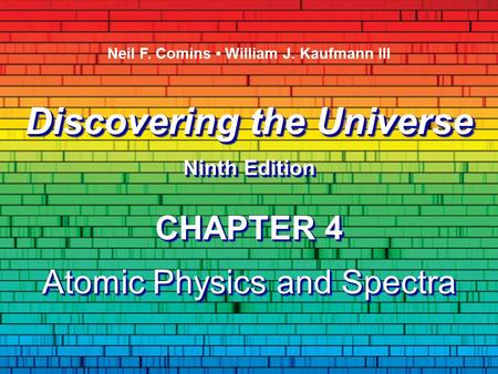 Discovering the Universe Ninth Edition Discovering the Universe Ninth Edition Neil F. Comins William J. Kaufmann III CHAPTER 4 Atomic Physics and Spectra.
