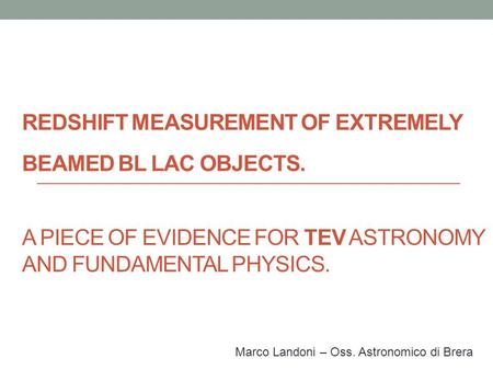 REDSHIFT MEASUREMENT OF EXTREMELY BEAMED BL LAC OBJECTS. A PIECE OF EVIDENCE FOR TEV ASTRONOMY AND FUNDAMENTAL PHYSICS. Marco Landoni – Oss. Astronomico.