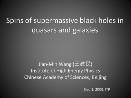 Spins of supermassive black holes in quasars and galaxies Jian-Min Wang ( 王建民 ) Institute of High Energy Physics Chinese Academy of Sciences, Beijing Dec.