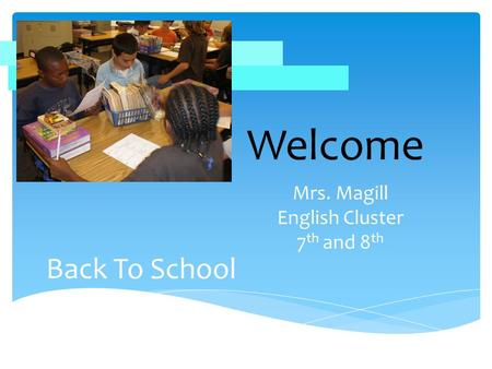 Back To School Mrs. Magill English Cluster 7 th and 8 th Welcome.