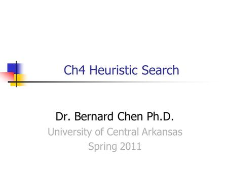 Ch4 Heuristic Search Dr. Bernard Chen Ph.D. University of Central Arkansas Spring 2011.