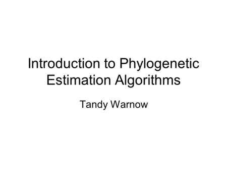 Introduction to Phylogenetic Estimation Algorithms Tandy Warnow.