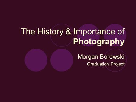 The History & Importance of Photography Morgan Borowski Graduation Project.