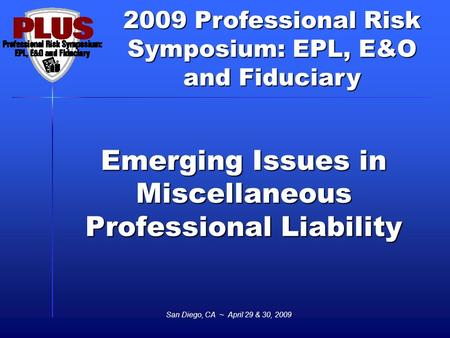 2009 Professional Risk Symposium: EPL, E&O and Fiduciary San Diego, CA ~ April 29 & 30, 2009 Emerging Issues in Miscellaneous Professional Liability.