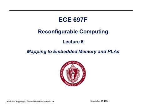 Lecture 6: Mapping to Embedded Memory and PLAs September 27, 2004 ECE 697F Reconfigurable Computing Lecture 6 Mapping to Embedded Memory and PLAs.