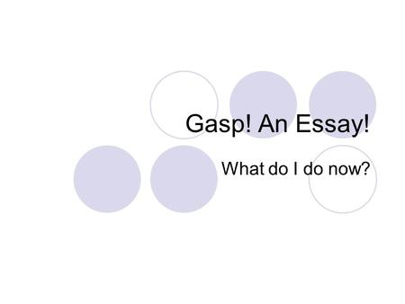 Gasp! An Essay! What do I do now?. Attitude is Everything! Don't worry! If you feel overwhelmed by the assignment, think of it as a series of small, manageable.