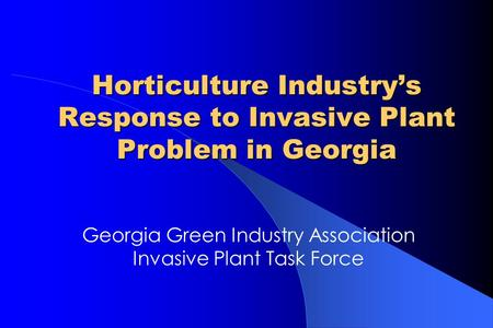 Horticulture Industry's Response to Invasive Plant Problem in Georgia Georgia Green Industry Association Invasive Plant Task Force.