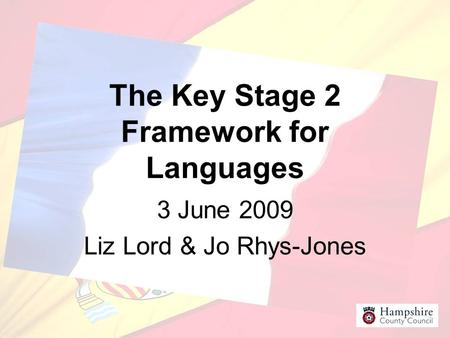 The Key Stage 2 Framework for Languages 3 June 2009 Liz Lord & Jo Rhys-Jones.