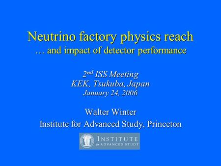 Neutrino factory physics reach … and impact of detector performance 2 nd ISS Meeting KEK, Tsukuba, Japan January 24, 2006 Walter Winter Institute for Advanced.