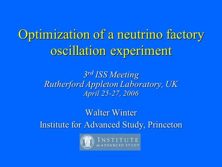 Optimization of a neutrino factory oscillation experiment 3 rd ISS Meeting Rutherford Appleton Laboratory, UK April 25-27, 2006 Walter Winter Institute.