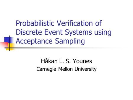 Probabilistic Verification of Discrete Event Systems using Acceptance Sampling Håkan L. S. Younes Carnegie Mellon University.