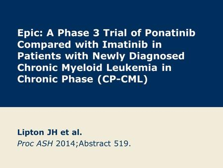 Epic: A Phase 3 Trial of Ponatinib Compared with Imatinib in Patients with Newly Diagnosed Chronic Myeloid Leukemia in Chronic Phase (CP-CML) Lipton JH.