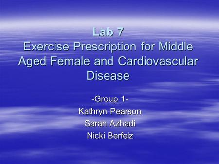 Lab 7 Exercise Prescription for Middle Aged Female and Cardiovascular Disease -Group 1- Kathryn Pearson Sarah Azhadi Nicki Berfelz.