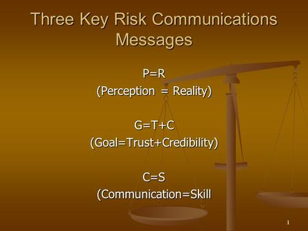1 Three Key Risk Communications Messages P=R (Perception = Reality) G=T+C(Goal=Trust+Credibility)C=S(Communication=Skill.