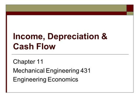 Income, Depreciation & Cash Flow Chapter 11 Mechanical Engineering 431 Engineering Economics.