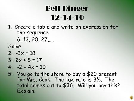 Bell Ringer 12-14-10 1. Create a table and write an expression for the sequence 6, 13, 20, 27,…. Solve 2. -3x = 18 3. 2x + 5 = 17 4.-2 + 4x = 10 5.You.