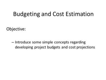 Budgeting and Cost Estimation Objective: – Introduce some simple concepts regarding developing project budgets and cost projections.