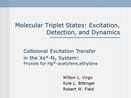 Molecular Triplet States: Excitation, Detection, and Dynamics Wilton L. Virgo Kyle L. Bittinger Robert W. Field Collisional Excitation Transfer in the.