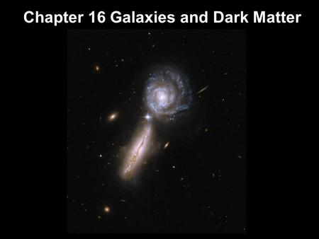 Chapter 16 Galaxies and Dark Matter. Units of Chapter 16 Dark Matter in the Universe Galaxy Collisions Galaxy Formation and Evolution Black Holes and.