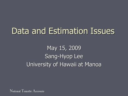 N ational T ransfer A ccounts Data and Estimation Issues May 15, 2009 Sang-Hyop Lee University of Hawaii at Manoa.