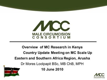 Overview of MC Research in Kenya Country Update Meeting on MC Scale Up Eastern and Southern Africa Region, Arusha Dr Mores Loolpapit BSc, MB ChB, MPH 10.