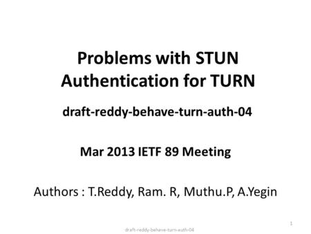 Problems with STUN Authentication for TURN draft-reddy-behave-turn-auth-04 Mar 2013 IETF 89 Meeting Authors : T.Reddy, Ram. R, Muthu.P, A.Yegin draft-reddy-behave-turn-auth-04.