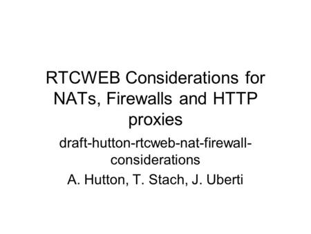 RTCWEB Considerations for NATs, Firewalls and HTTP proxies draft-hutton-rtcweb-nat-firewall- considerations A. Hutton, T. Stach, J. Uberti.