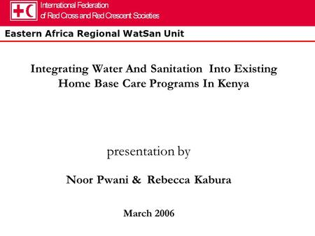 Eastern Africa Regional WatSan Unit Integrating Water And Sanitation Into Existing Home Base Care Programs In Kenya presentation by Noor Pwani & Rebecca.