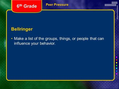 Peer Pressure Bellringer Make a list of the groups, things, or people that can influence your behavior. 6 th Grade.