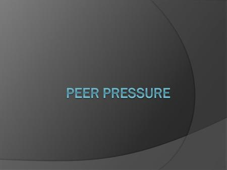 Let's Define it  Peer pressure is the influence or pressure from a person or a group of people who are similar in age to behave in a certain way  Peer.
