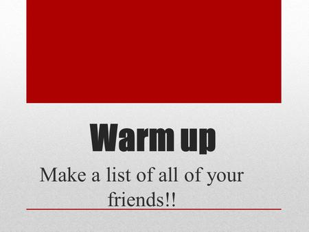Make a list of all of your friends!!