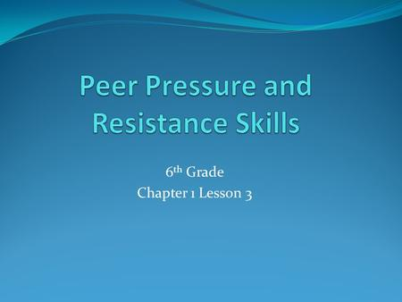 6 th Grade Chapter 1 Lesson 3. Resisting Negative Peer Pressure  Peer Pressure- the influence that people of a similar age place on a person to behave.