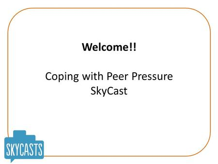 Welcome!! Coping with Peer Pressure SkyCast. Coping with Peer Pressure Today's Aims: To look at peer pressure and help you know if you're experiencing.