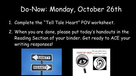 "Do-Now: Monday, October 26th 1.Complete the ""Tell Tale Heart"" POV worksheet. 2.When you are done, please put today's handouts in the Reading Section of."