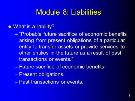 "1 Module 8: Liabilities What is a liability? – ""Probable future sacrifice of economic benefits arising from present obligations of a particular entity."