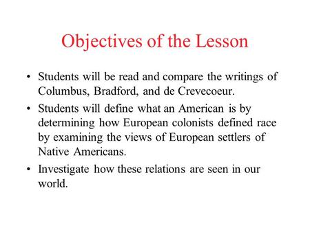 Objectives of the Lesson Students will be read and compare the writings of Columbus, Bradford, and de Crevecoeur. Students will define what an American.