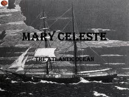 Mary Celeste The Atlantic Ocean. What is the cause or theory of this enigma? The major theories are piracy, mutiny, abandonment of ship due to a false.