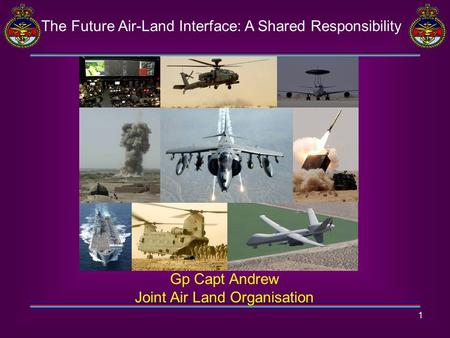1 The Future Air-Land Interface: A Shared Responsibility Gp Capt Andrew Joint Air Land Organisation.
