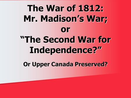 "The War of 1812: Mr. Madison's War; or ""The Second War for Independence?"" Or Upper Canada Preserved?"
