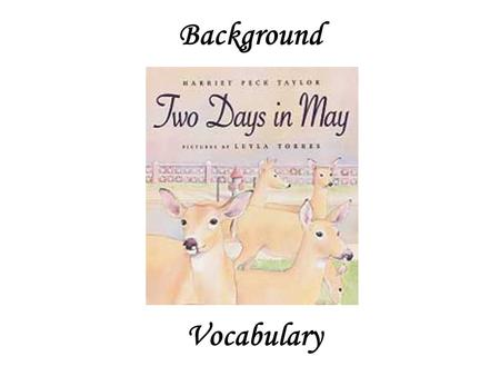 Background Vocabulary. Our story, Two Days in May, is about deer that find their way into the city. Let's find out what we know about deer.