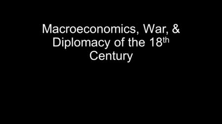 Macroeconomics, War, & Diplomacy of the 18 th Century.