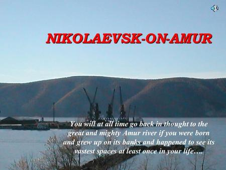 NIKOLAEVSK-ON-AMUR You will at all time go back in thought to the great and mighty Amur river if you were born and grew up on its banks and happened to.