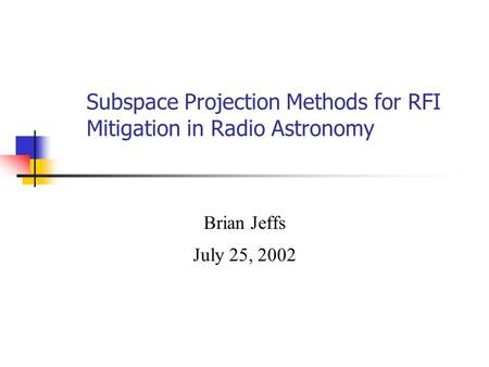 Subspace Projection Methods for RFI Mitigation in Radio Astronomy Brian Jeffs July 25, 2002.